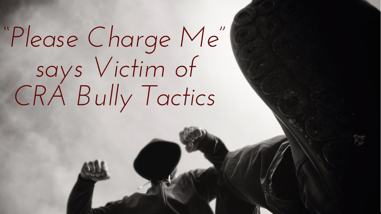 """""""Please Charge Me"""" says Victim of CRA Bully Tactics"""
